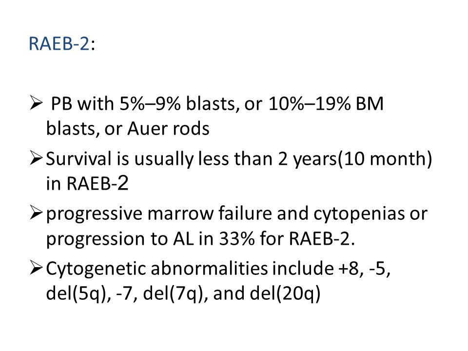 RAEB-2:  PB with 5%–9% blasts, or 10%–19% BM blasts, or Auer rods  Survival is usually less than 2 years(10 month) in RAEB-2  progressive marrow fa