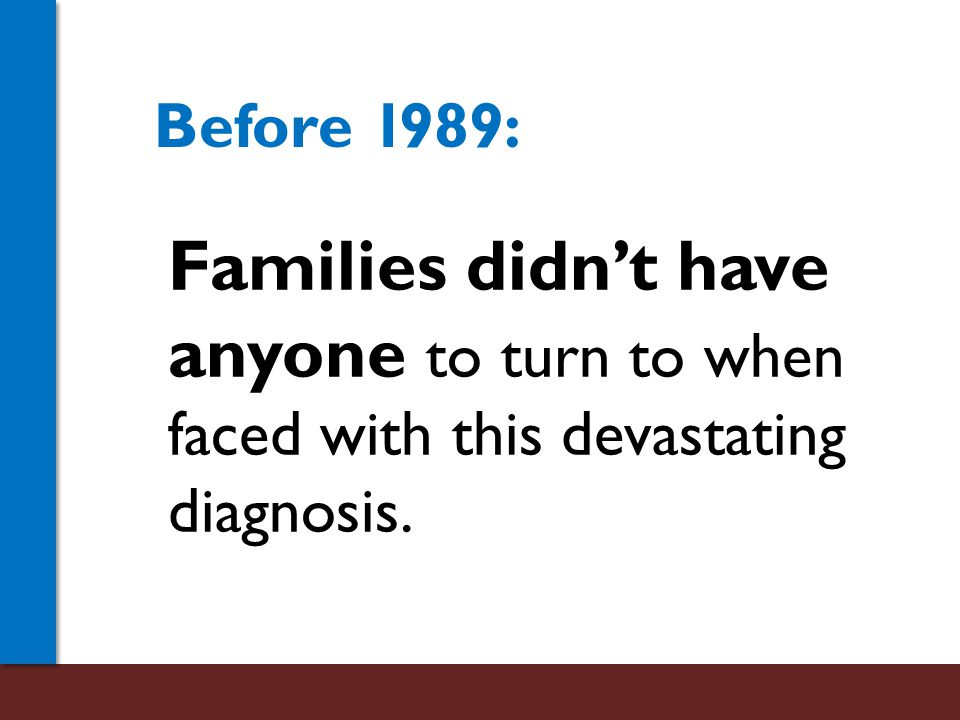 Families didn't have anyone to turn to when faced with this devastating diagnosis. Before 1989: