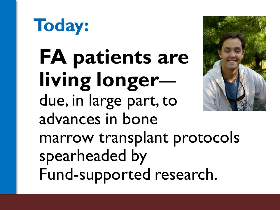 FA patients are living longer — due, in large part, to advances in bone marrow transplant protocols spearheaded by Fund-supported research.