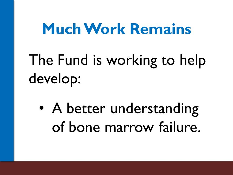 Much Work Remains The Fund is working to help develop: A better understanding of bone marrow failure.