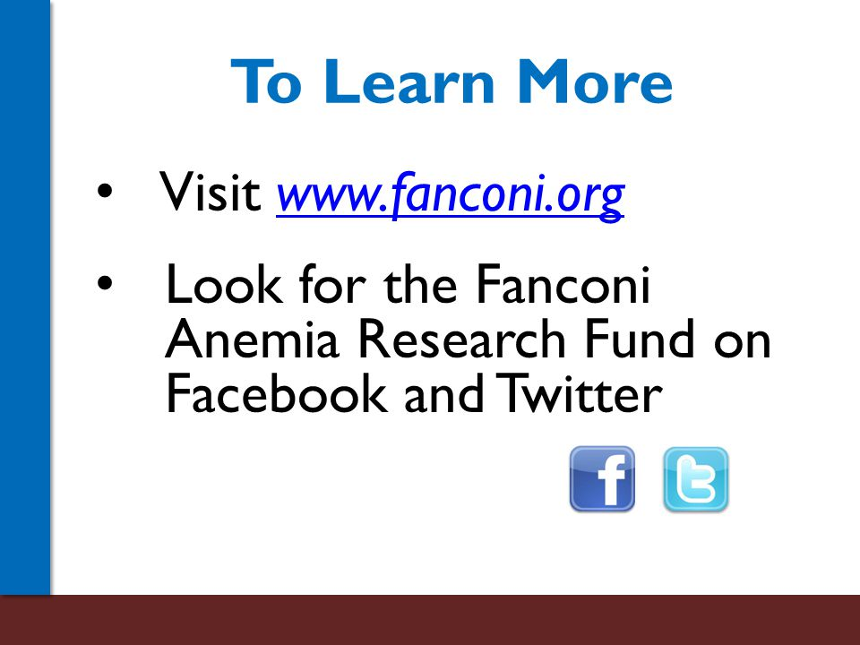 To Learn More Visit www.fanconi.orgwww.fanconi.org Look for the Fanconi Anemia Research Fund on Facebook and Twitter