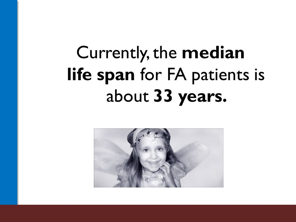Currently, the median life span for FA patients is about 33 years.