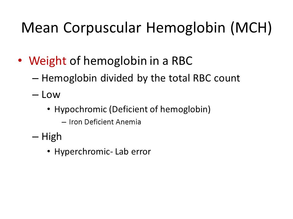 Mean Corpuscular Hemoglobin (MCH) Weight of hemoglobin in a RBC – Hemoglobin divided by the total RBC count – Low Hypochromic (Deficient of hemoglobin) – Iron Deficient Anemia – High Hyperchromic- Lab error