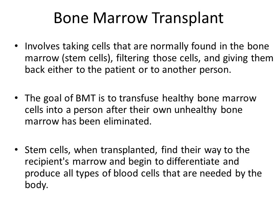 Bone Marrow Transplant Involves taking cells that are normally found in the bone marrow (stem cells), filtering those cells, and giving them back either to the patient or to another person.