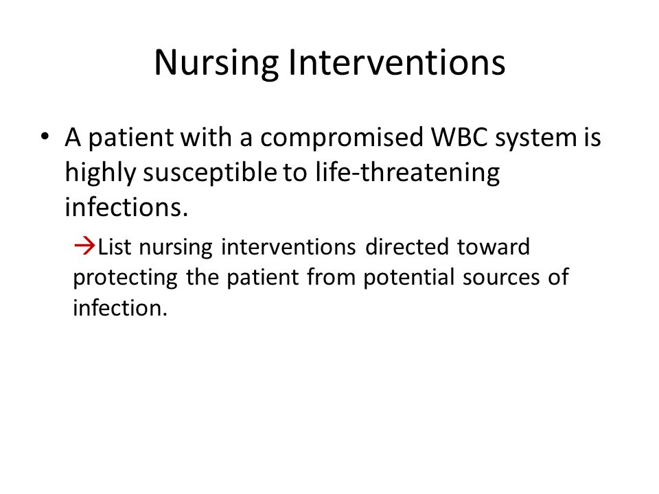 Nursing Interventions A patient with a compromised WBC system is highly susceptible to life-threatening infections.