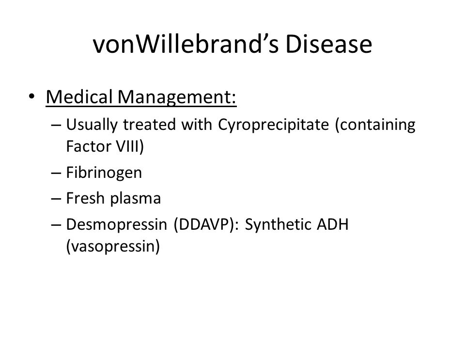 vonWillebrand's Disease Medical Management: – Usually treated with Cyroprecipitate (containing Factor VIII) – Fibrinogen – Fresh plasma – Desmopressin (DDAVP): Synthetic ADH (vasopressin)
