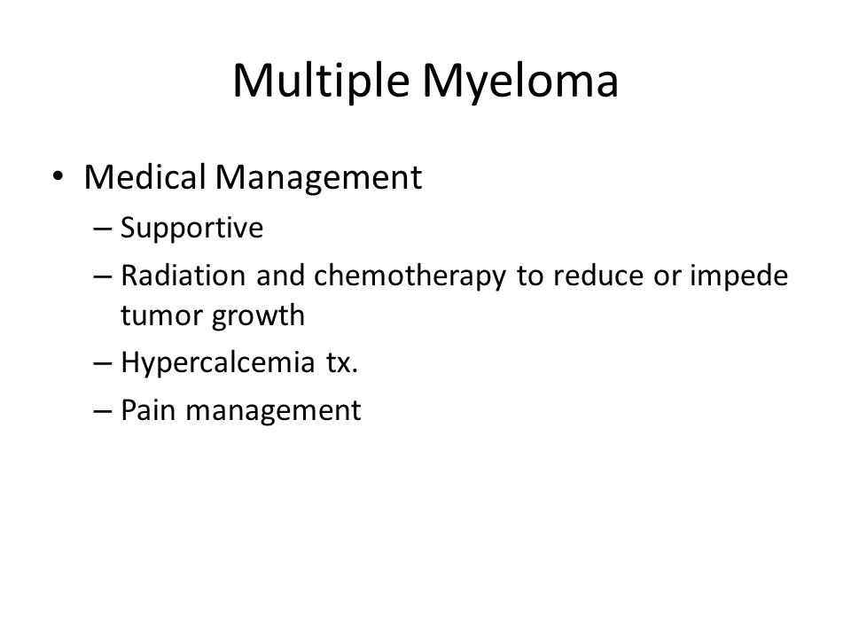 Multiple Myeloma Medical Management – Supportive – Radiation and chemotherapy to reduce or impede tumor growth – Hypercalcemia tx.