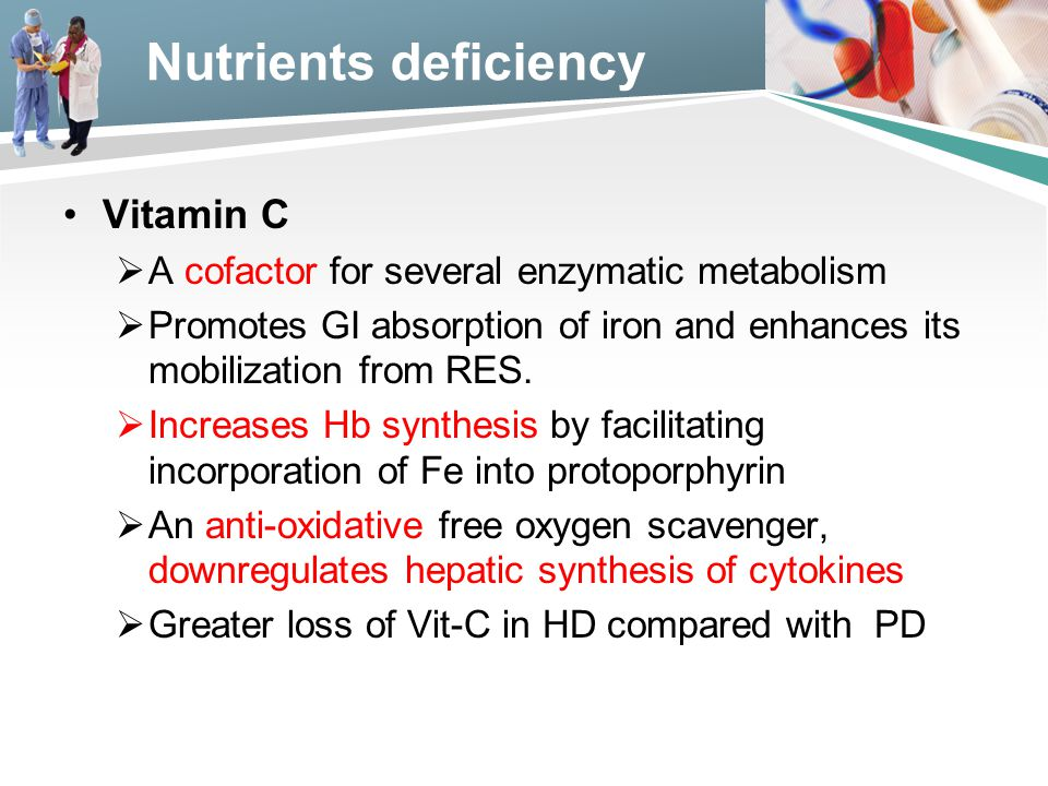 Nutrients deficiency Vitamin C  A cofactor for several enzymatic metabolism  Promotes GI absorption of iron and enhances its mobilization from RES.