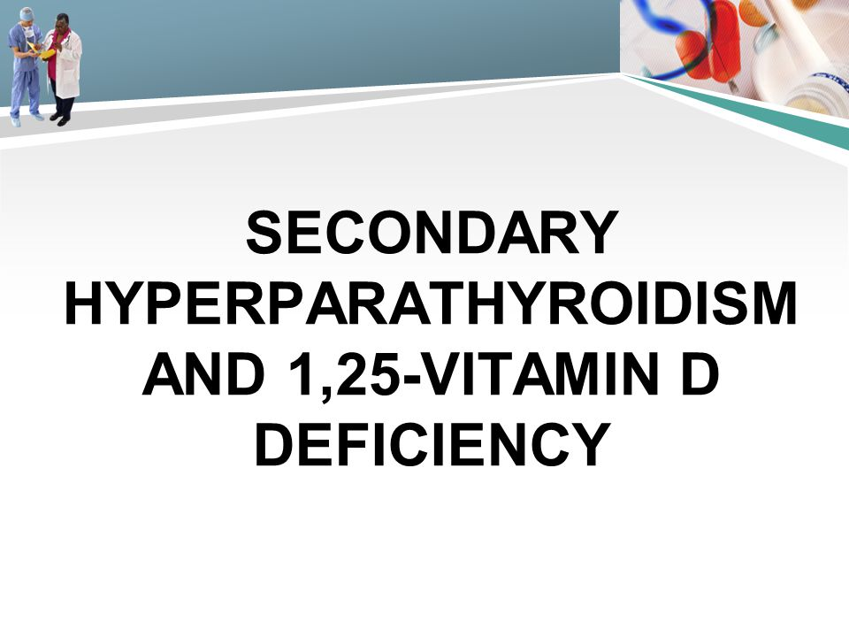SECONDARY HYPERPARATHYROIDISM AND 1,25-VITAMIN D DEFICIENCY