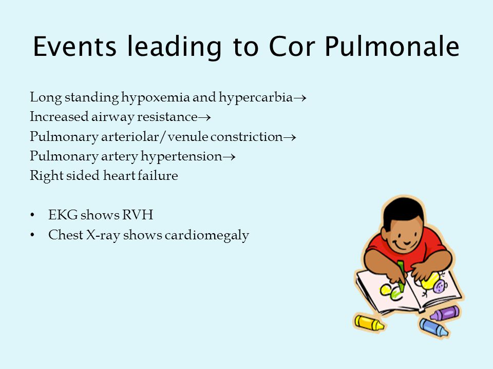 Events leading to Cor Pulmonale Long standing hypoxemia and hypercarbia  Increased airway resistance  Pulmonary arteriolar/venule constriction  Pulmonary artery hypertension  Right sided heart failure EKG shows RVH Chest X-ray shows cardiomegaly