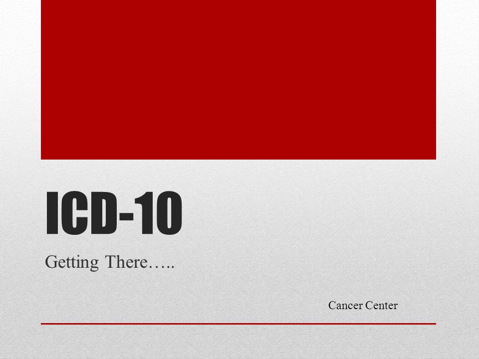 ICD-10 Getting There….. Cancer Center