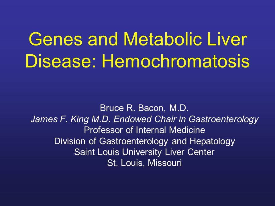 Genes and Metabolic Liver Disease: Hemochromatosis Bruce R. Bacon, M.D. James F. King M.D. Endowed Chair in Gastroenterology Professor of Internal Med