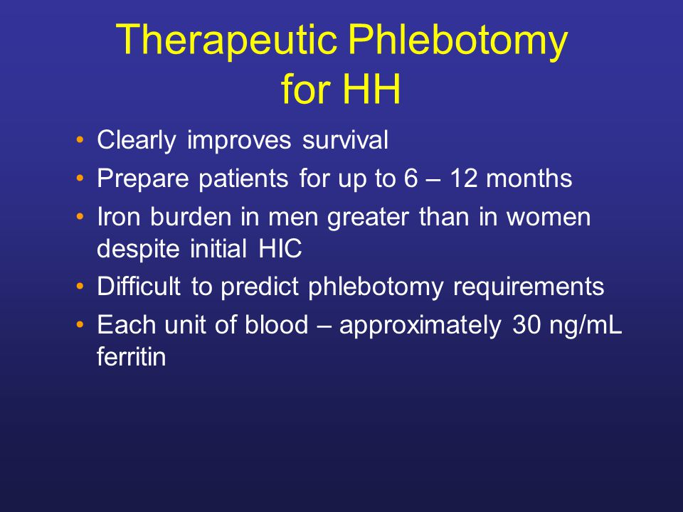 Therapeutic Phlebotomy for HH Clearly improves survival Prepare patients for up to 6 – 12 months Iron burden in men greater than in women despite init