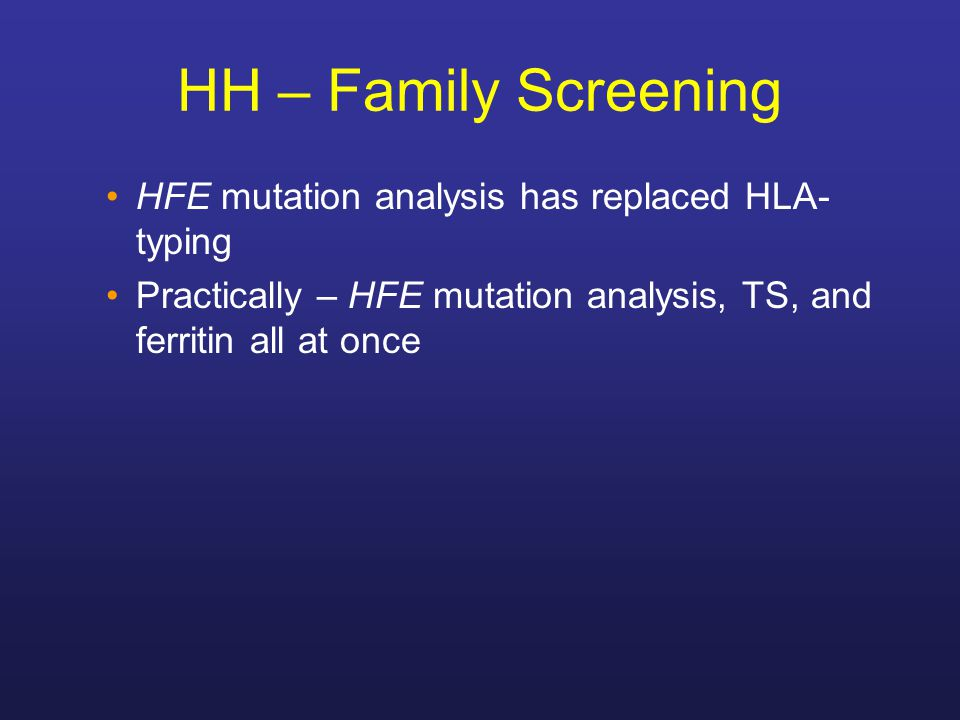 HH – Family Screening HFE mutation analysis has replaced HLA- typing Practically – HFE mutation analysis, TS, and ferritin all at once