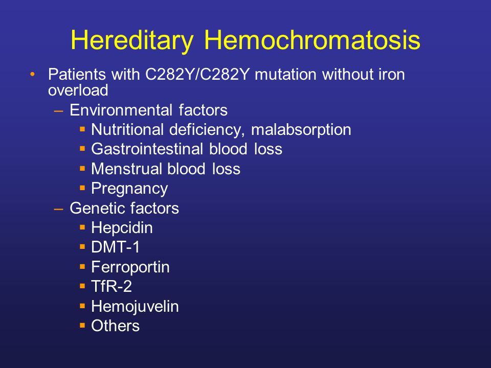 Hereditary Hemochromatosis Patients with C282Y/C282Y mutation without iron overload –Environmental factors  Nutritional deficiency, malabsorption  G