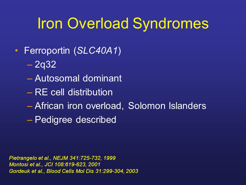 Iron Overload Syndromes Ferroportin (SLC40A1) –2q32 –Autosomal dominant –RE cell distribution –African iron overload, Solomon Islanders –Pedigree desc
