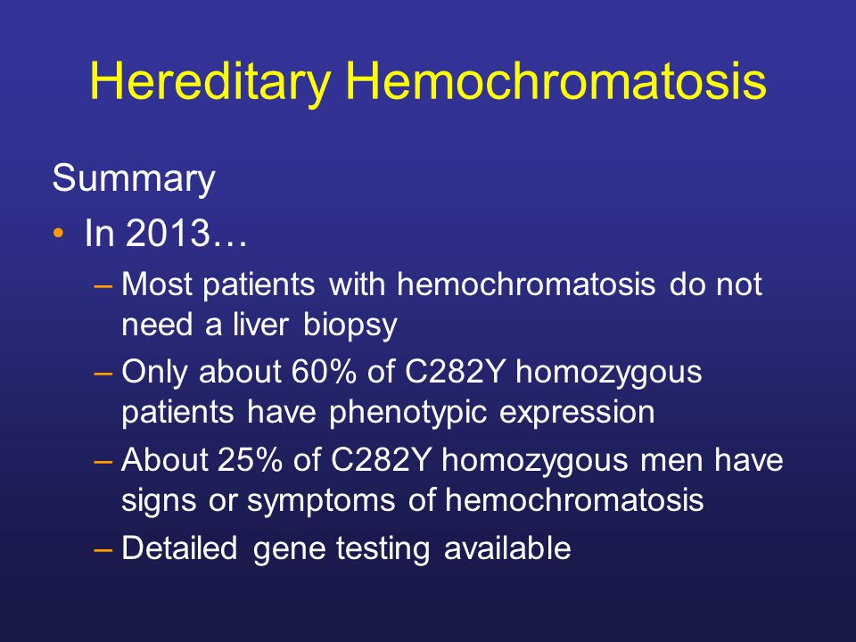 Hereditary Hemochromatosis Summary In 2013… –Most patients with hemochromatosis do not need a liver biopsy –Only about 60% of C282Y homozygous patient