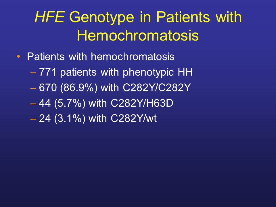 HFE Genotype in Patients with Hemochromatosis Patients with hemochromatosis –771 patients with phenotypic HH –670 (86.9%) with C282Y/C282Y –44 (5.7%)