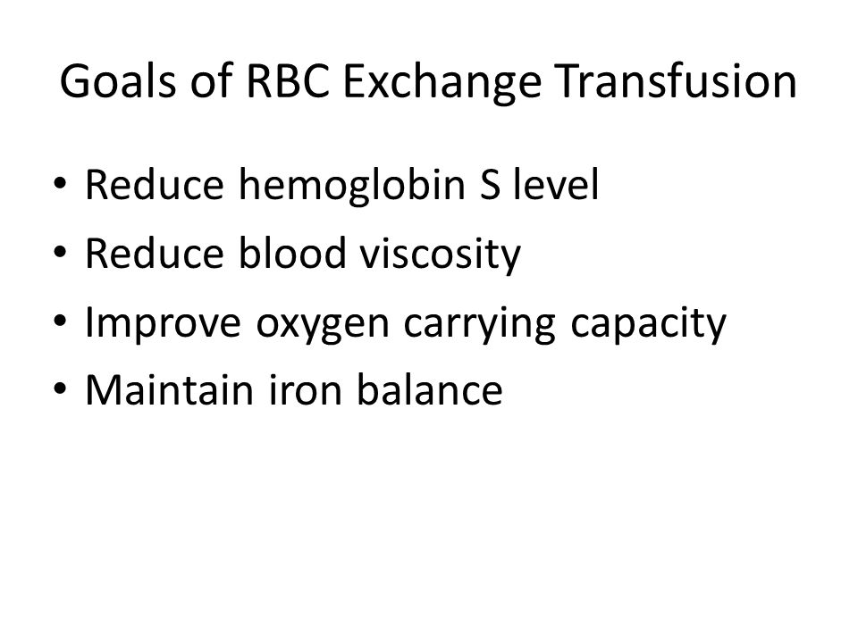 Goals of RBC Exchange Transfusion Reduce hemoglobin S level Reduce blood viscosity Improve oxygen carrying capacity Maintain iron balance