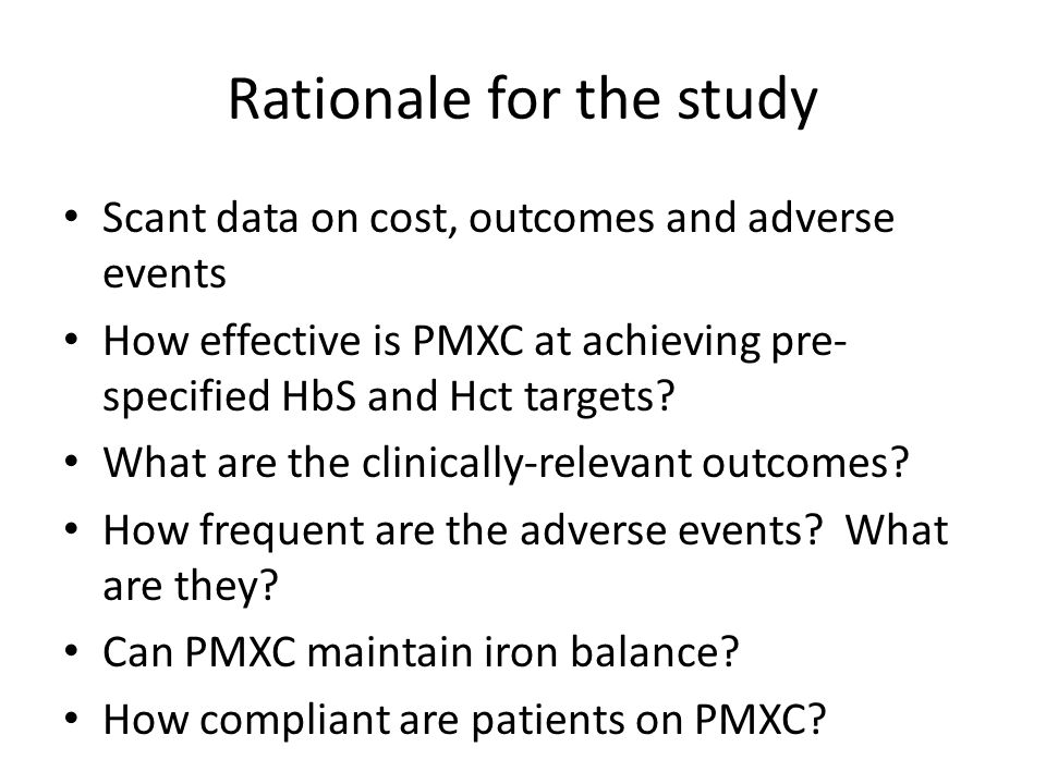 Rationale for the study Scant data on cost, outcomes and adverse events How effective is PMXC at achieving pre- specified HbS and Hct targets? What ar