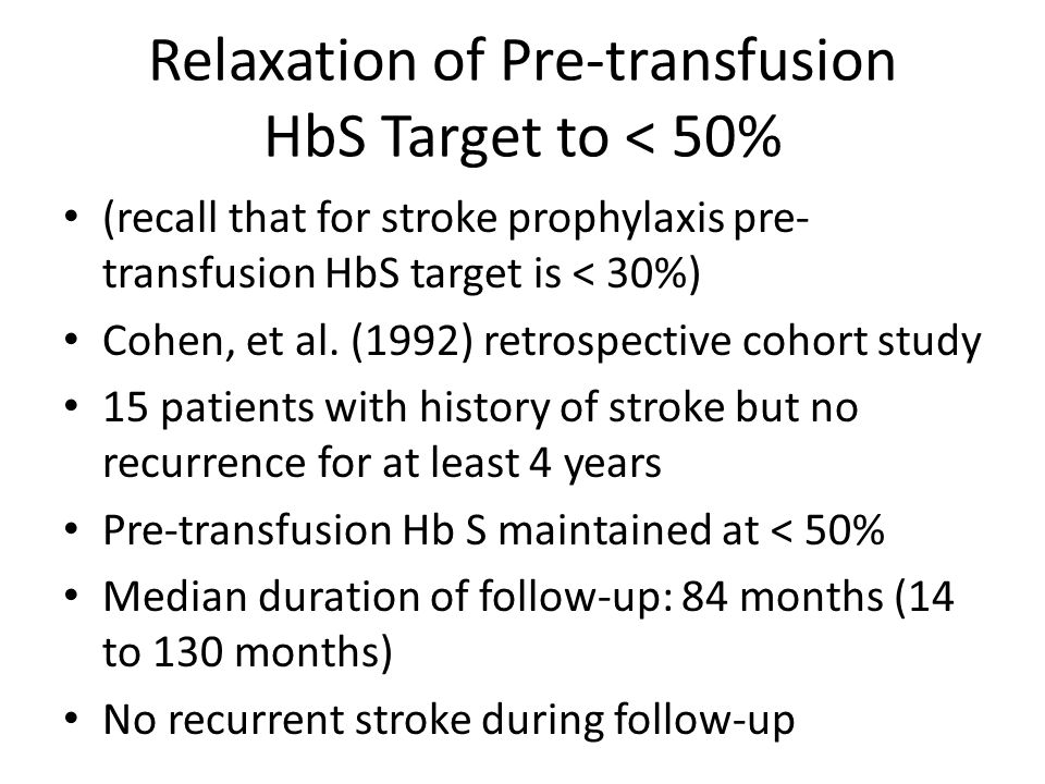 Relaxation of Pre-transfusion HbS Target to < 50% (recall that for stroke prophylaxis pre- transfusion HbS target is < 30%) Cohen, et al. (1992) retro