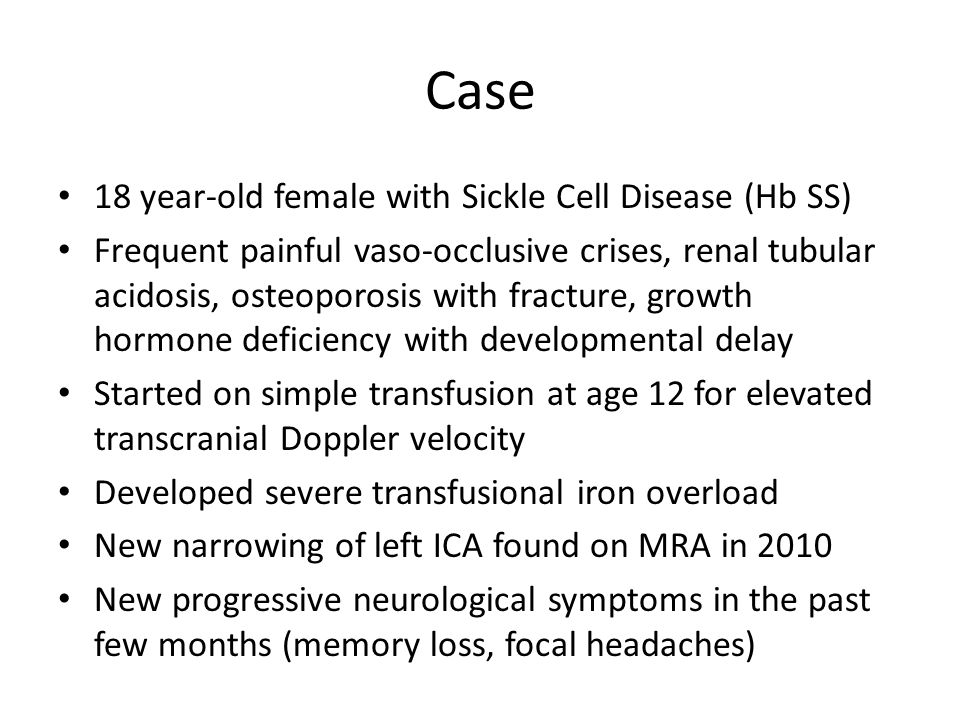 Case 18 year-old female with Sickle Cell Disease (Hb SS) Frequent painful vaso-occlusive crises, renal tubular acidosis, osteoporosis with fracture, g