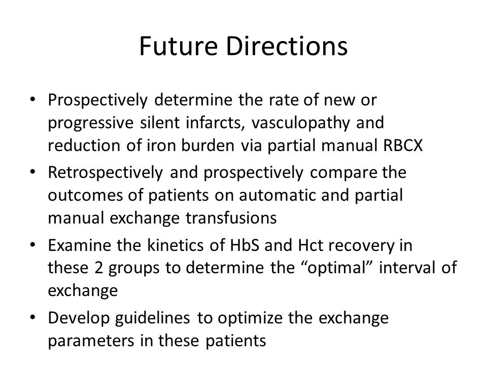 Future Directions Prospectively determine the rate of new or progressive silent infarcts, vasculopathy and reduction of iron burden via partial manual