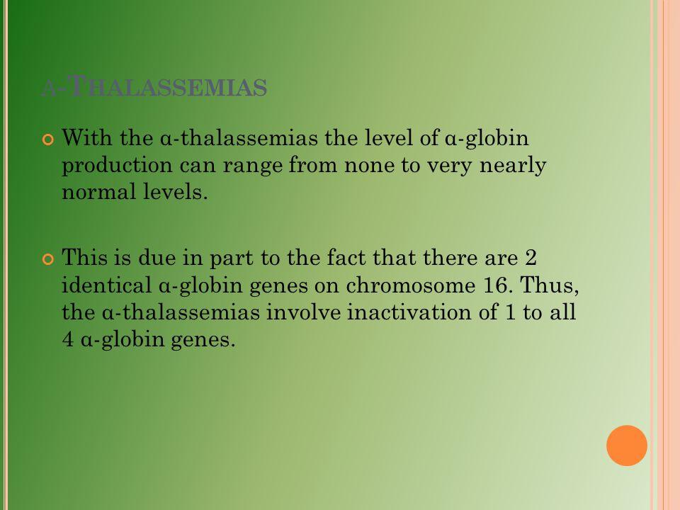 Α -T HALASSEMIAS With the α-thalassemias the level of α-globin production can range from none to very nearly normal levels. This is due in part to the
