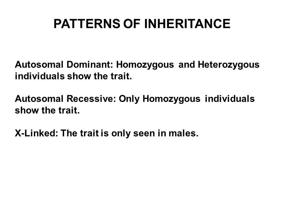 PATTERNS OF INHERITANCE Autosomal Dominant: Homozygous and Heterozygous individuals show the trait. Autosomal Recessive: Only Homozygous individuals s