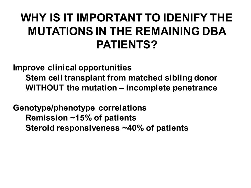 WHY IS IT IMPORTANT TO IDENIFY THE MUTATIONS IN THE REMAINING DBA PATIENTS? Improve clinical opportunities Stem cell transplant from matched sibling d
