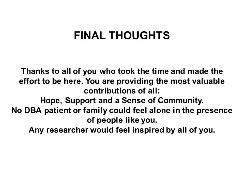 FINAL THOUGHTS Thanks to all of you who took the time and made the effort to be here. You are providing the most valuable contributions of all: Hope,