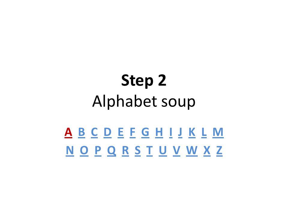 Step 2 Alphabet soup A B C D E F G H I J K L M N O P Q R S T U V W X Z