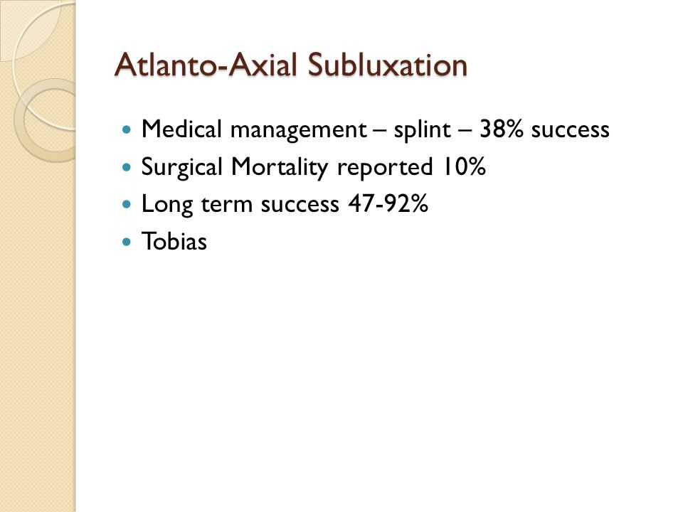 Atlanto-Axial Subluxation Medical management – splint – 38% success Surgical Mortality reported 10% Long term success 47-92% Tobias