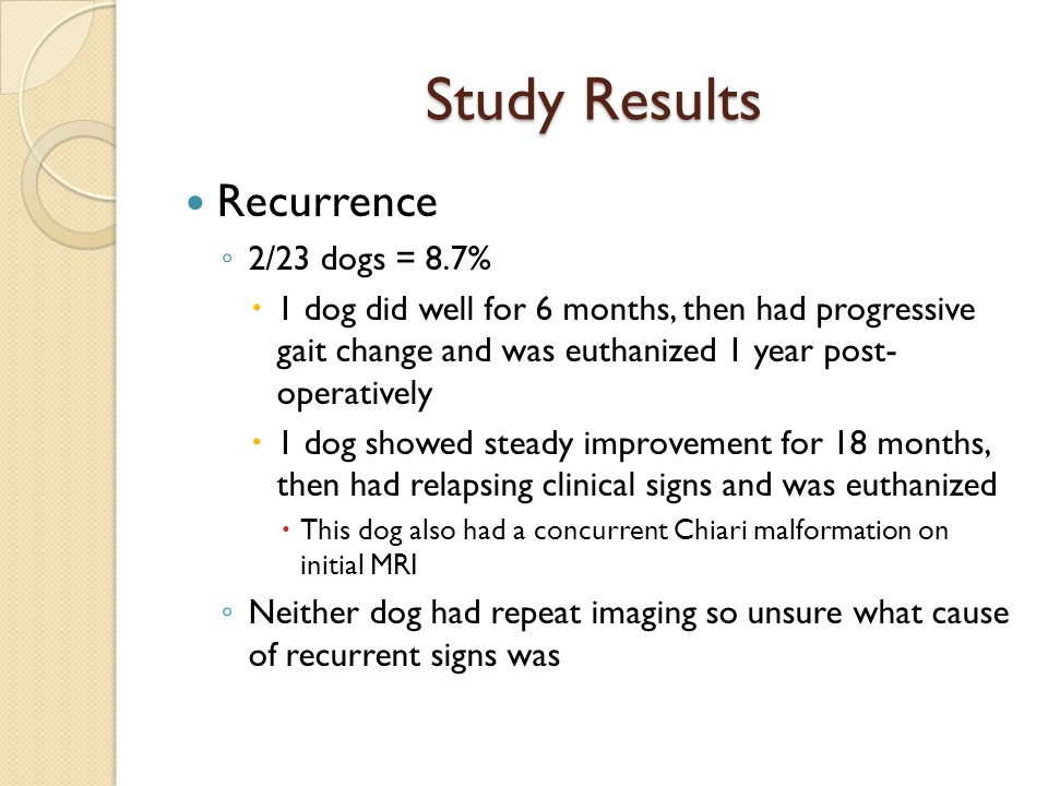 Study Results Recurrence ◦ 2/23 dogs = 8.7%  1 dog did well for 6 months, then had progressive gait change and was euthanized 1 year post- operativel