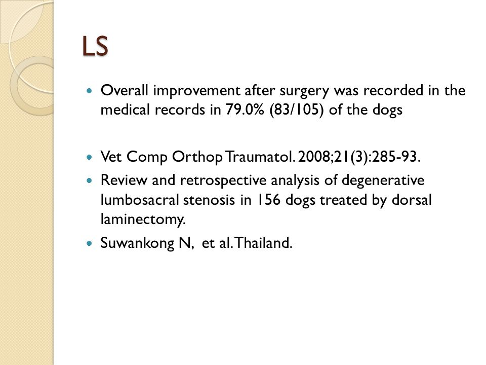 LS Overall improvement after surgery was recorded in the medical records in 79.0% (83/105) of the dogs Vet Comp Orthop Traumatol. 2008;21(3):285-93. R