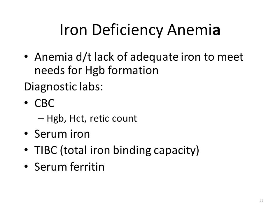 Iron Deficiency Anemia Anemia d/t lack of adequate iron to meet needs for Hgb formation Diagnostic labs: CBC – Hgb, Hct, retic count Serum iron TIBC (