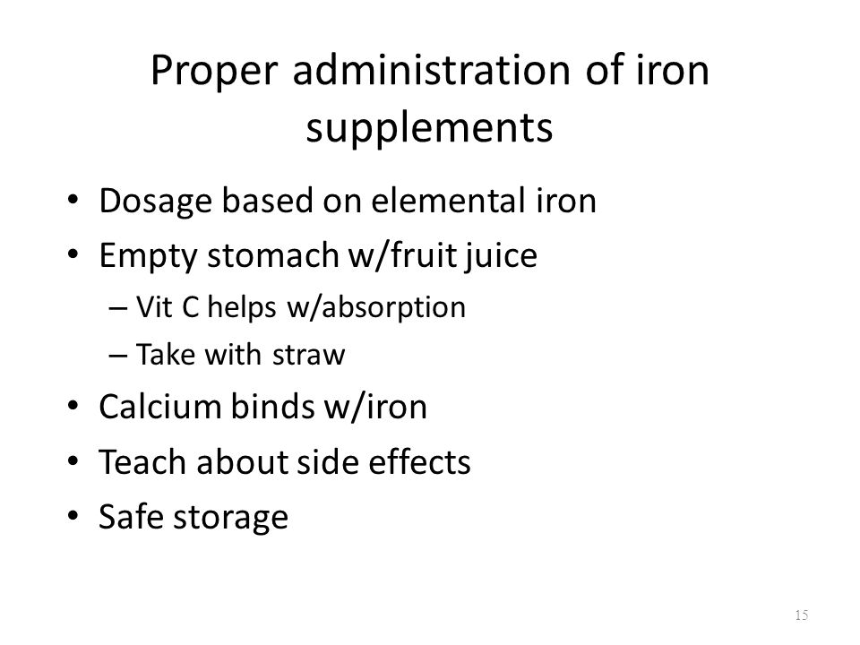 Proper administration of iron supplements Dosage based on elemental iron Empty stomach w/fruit juice – Vit C helps w/absorption – Take with straw Calc