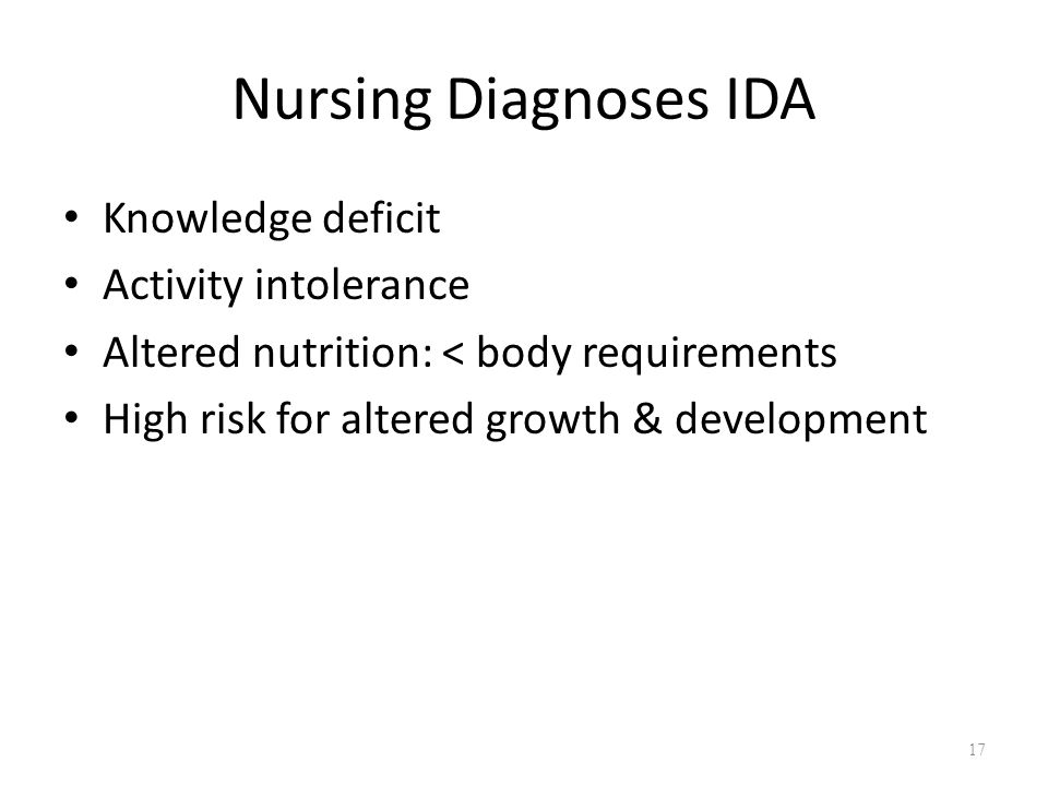 Nursing Diagnoses IDA Knowledge deficit Activity intolerance Altered nutrition: < body requirements High risk for altered growth & development 17