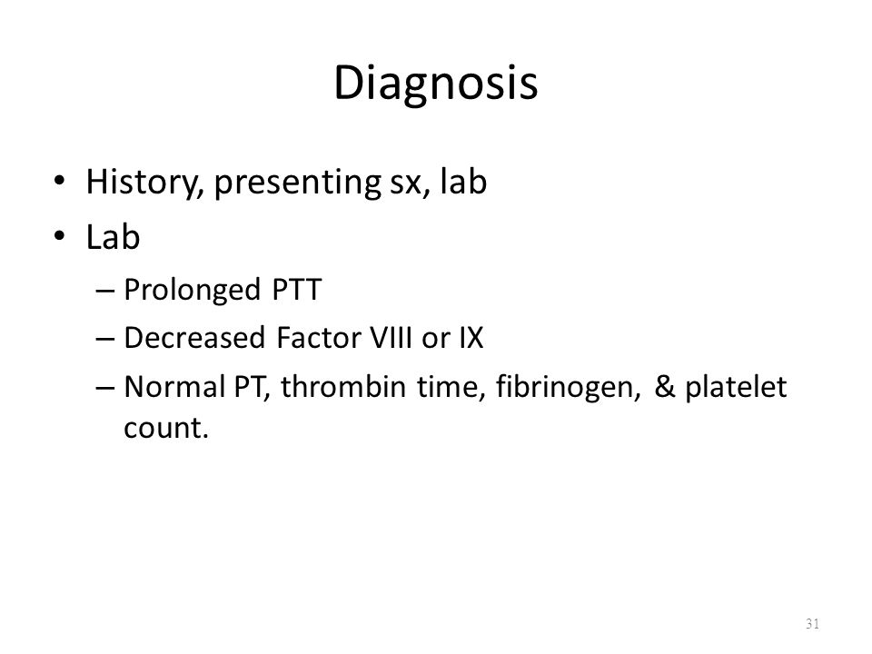 Diagnosis History, presenting sx, lab Lab – Prolonged PTT – Decreased Factor VIII or IX – Normal PT, thrombin time, fibrinogen, & platelet count. 31