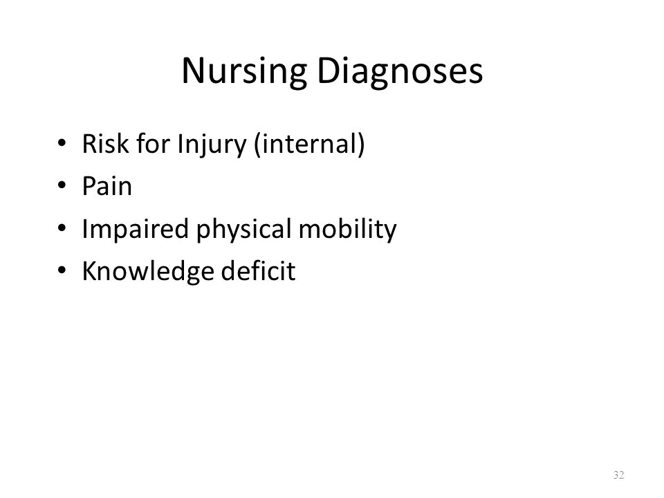Nursing Diagnoses Risk for Injury (internal) Pain Impaired physical mobility Knowledge deficit 32