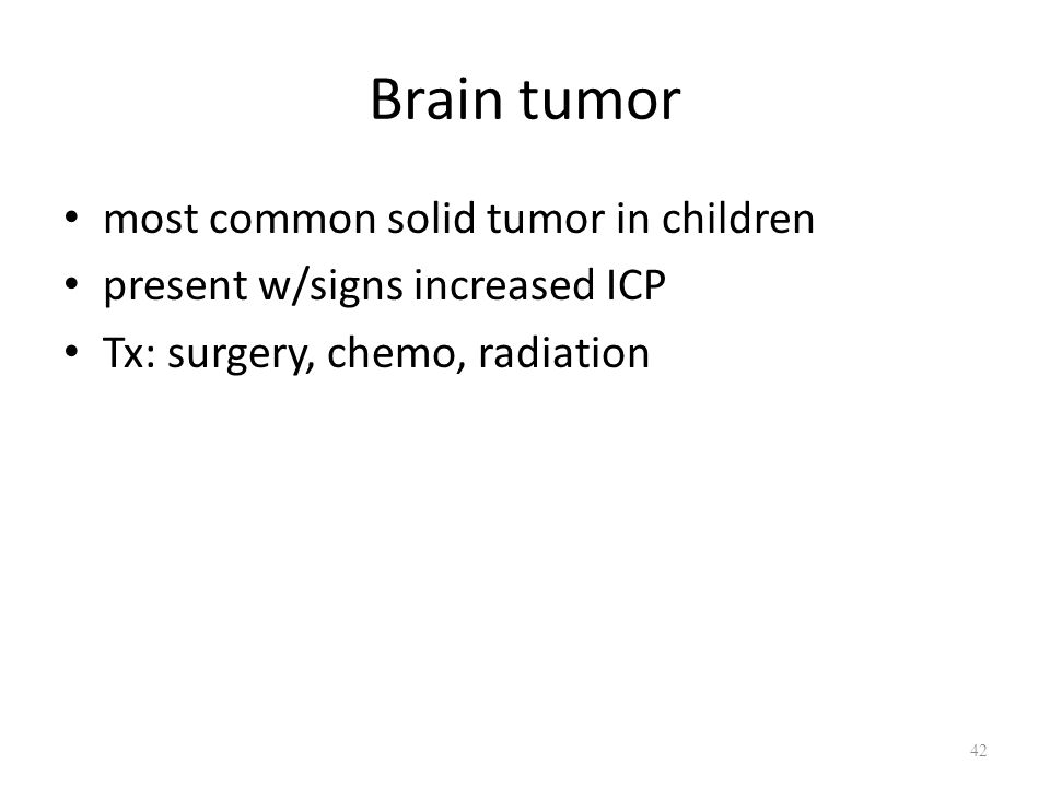 Brain tumor most common solid tumor in children present w/signs increased ICP Tx: surgery, chemo, radiation 42