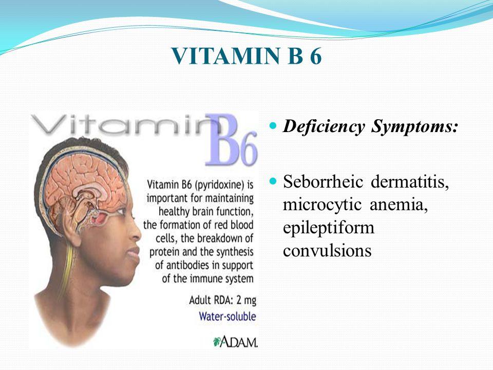 VITAMIN B 6 Deficiency Symptoms: Seborrheic dermatitis, microcytic anemia, epileptiform convulsions