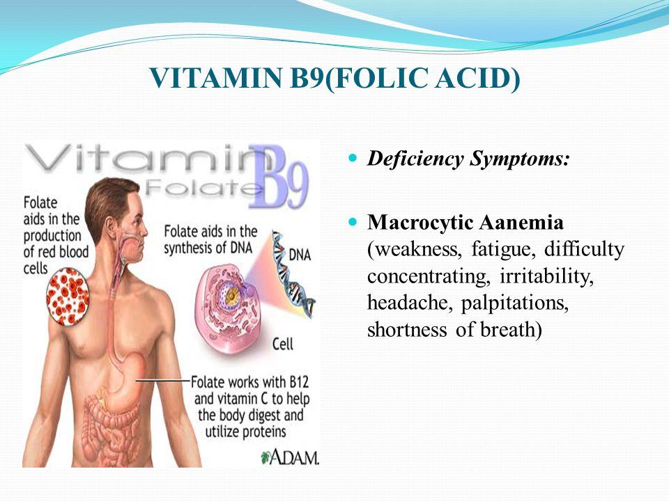 VITAMIN B9(FOLIC ACID) Deficiency Symptoms: Macrocytic Aanemia (weakness, fatigue, difficulty concentrating, irritability, headache, palpitations, shortness of breath)