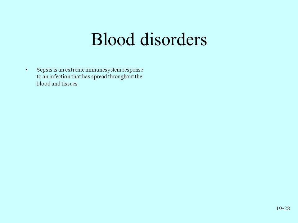Blood disorders Sepsis is an extreme immunesystem response to an infection that has spread throughout the blood and tissues 19-28