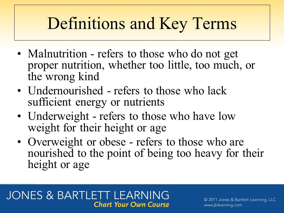 Definitions and Key Terms Malnutrition - refers to those who do not get proper nutrition, whether too little, too much, or the wrong kind Undernourish