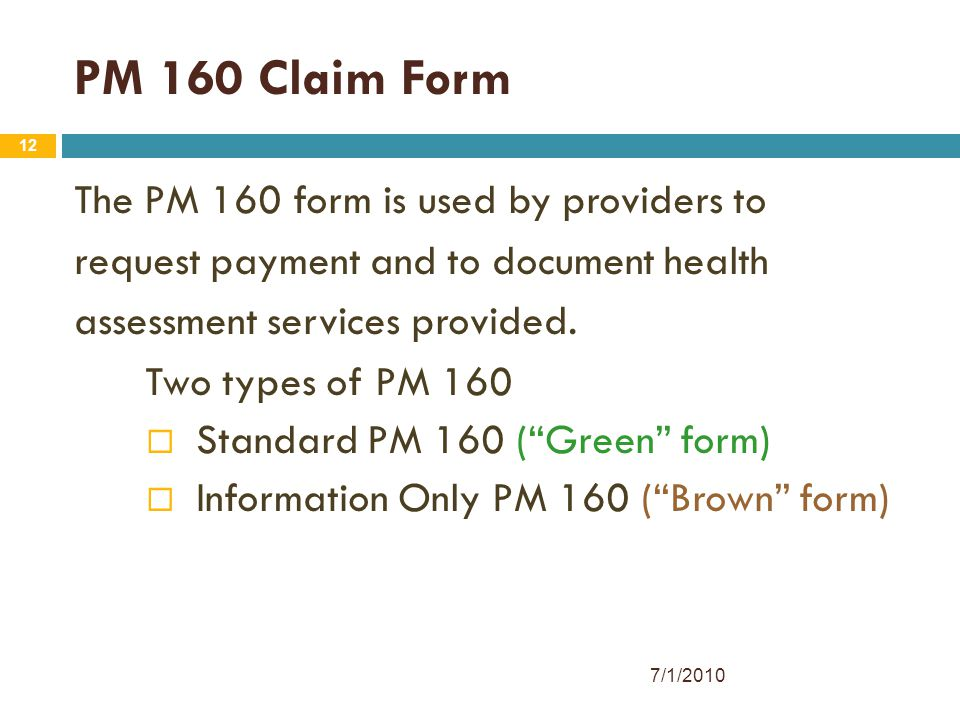 12 PM 160 Claim Form The PM 160 form is used by providers to request payment and to document health assessment services provided. Two types of PM 160