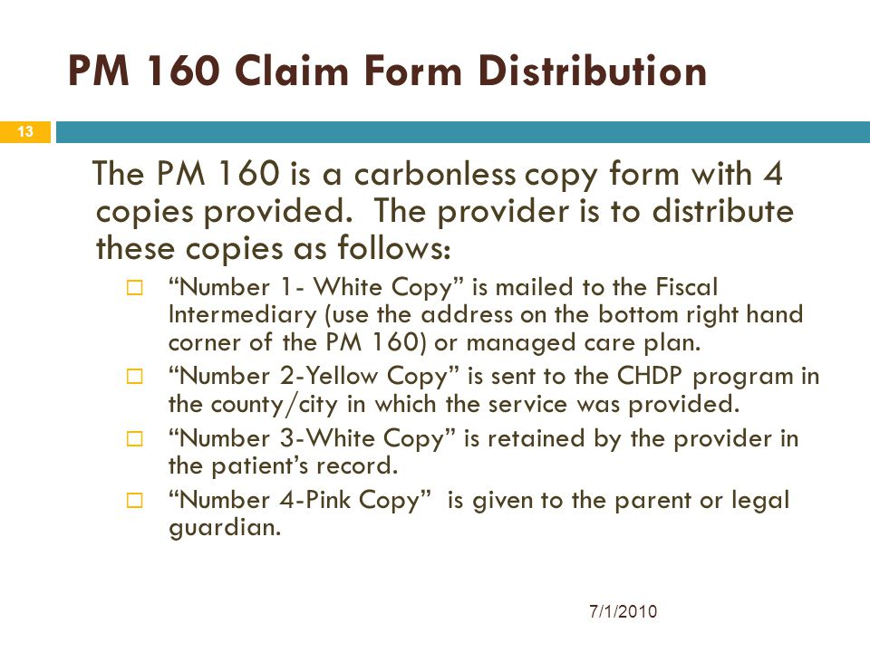 13 PM 160 Claim Form Distribution The PM 160 is a carbonless copy form with 4 copies provided. The provider is to distribute these copies as follows: