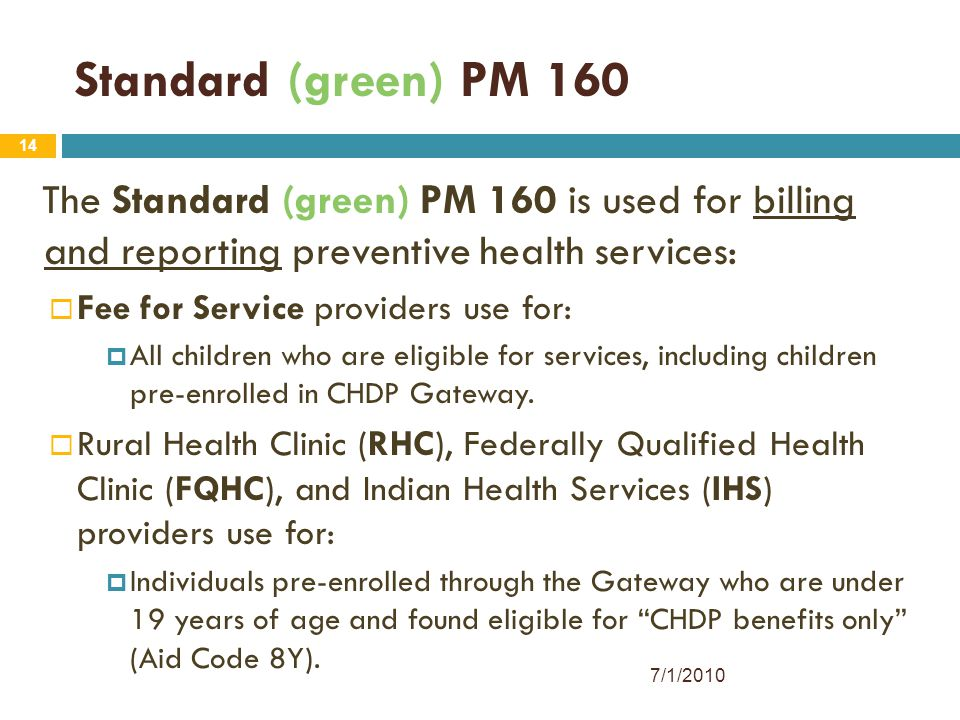 14 Standard (green) PM 160 The Standard (green) PM 160 is used for billing and reporting preventive health services:  Fee for Service providers use f