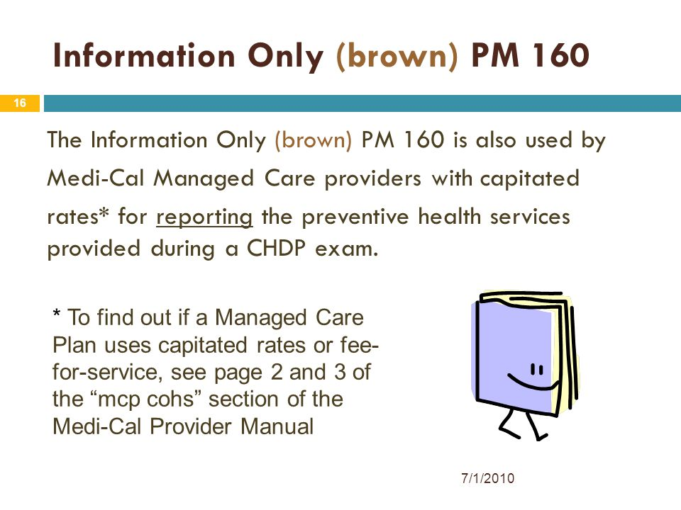 16 Information Only (brown) PM 160 The Information Only (brown) PM 160 is also used by Medi-Cal Managed Care providers with capitated rates* for repor