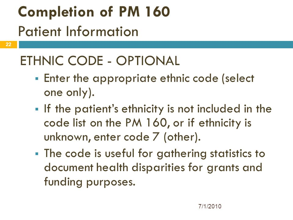 22 Completion of PM 160 Patient Information ETHNIC CODE - OPTIONAL  Enter the appropriate ethnic code (select one only).  If the patient's ethnicity